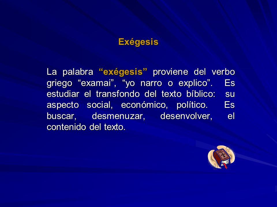 Exégesis La palabra exégesis proviene del verbo griego examai, yo narro o explico. Es estudiar el transfondo del texto bíblico: su aspecto social, eco