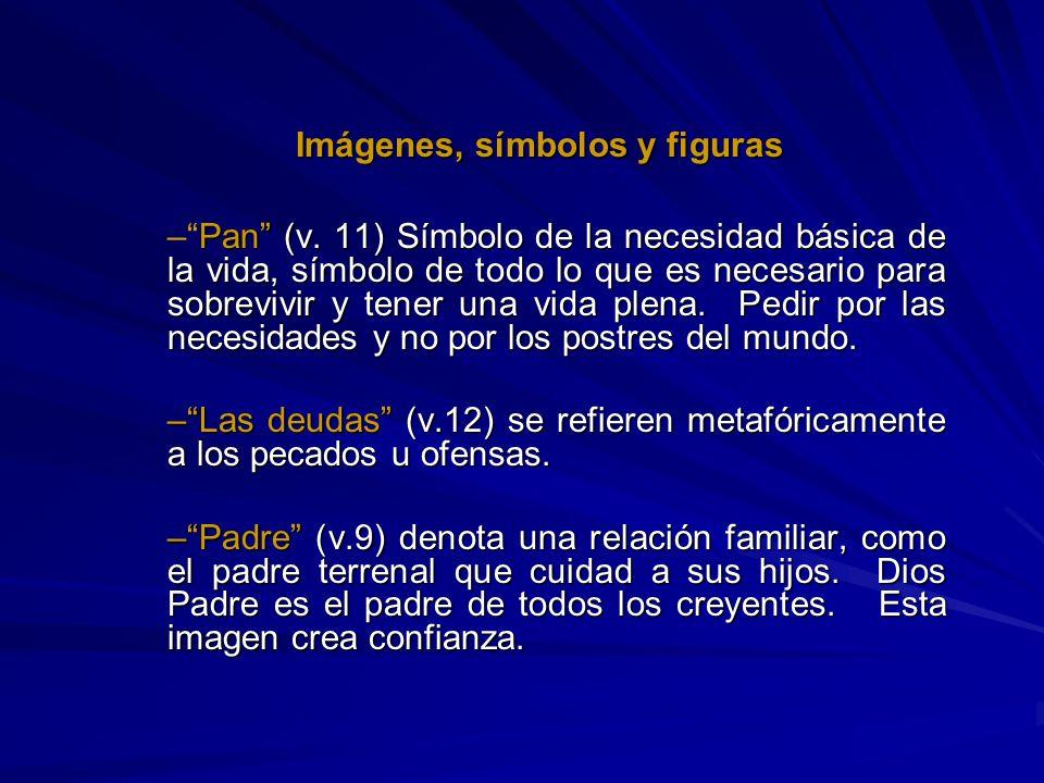 Imágenes, símbolos y figuras –Pan (v. 11) Símbolo de la necesidad básica de la vida, símbolo de todo lo que es necesario para sobrevivir y tener una v