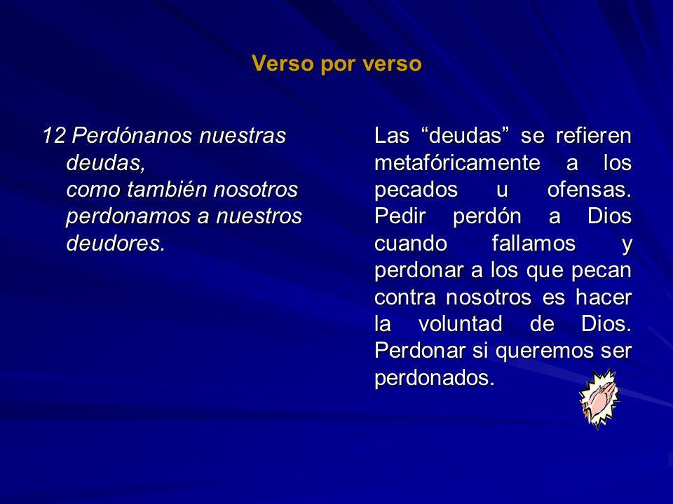 Verso por verso 12 Perdónanos nuestras deudas, como también nosotros perdonamos a nuestros deudores. Las deudas se refieren metafóricamente a los peca