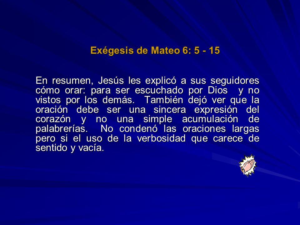 Exégesis de Mateo 6: 5 - 15 En resumen, Jesús les explicó a sus seguidores cómo orar: para ser escuchado por Dios y no vistos por los demás. También d