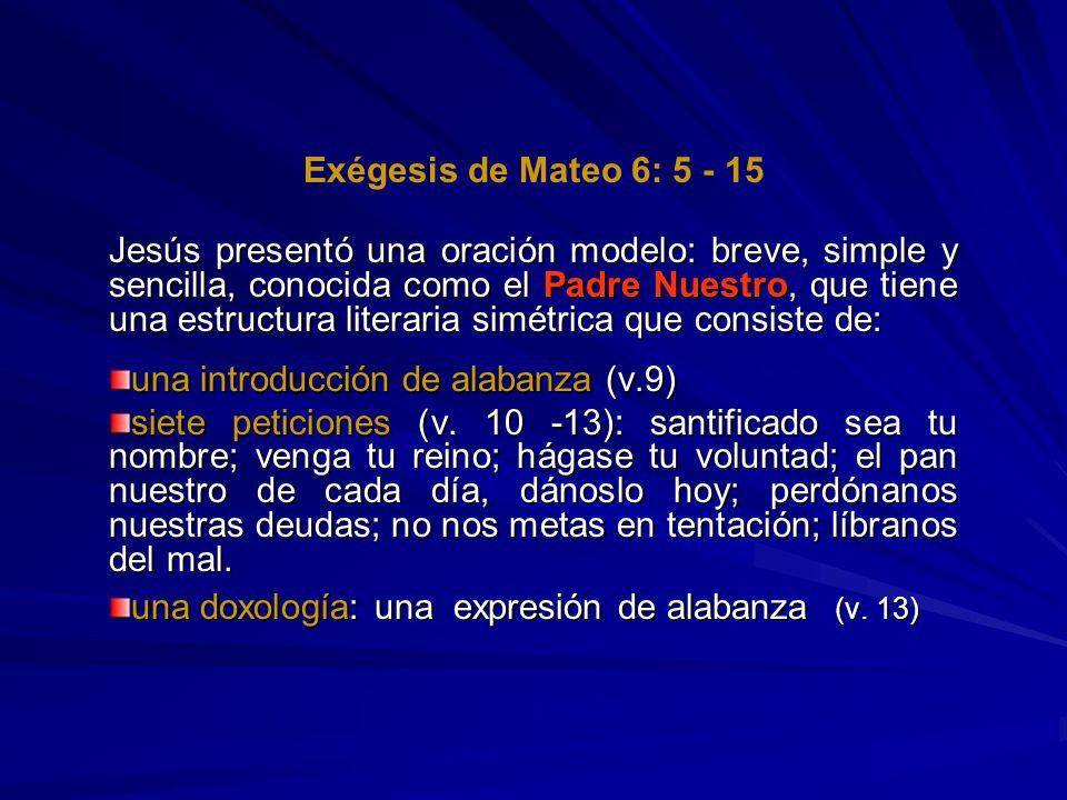 Exégesis de Mateo 6: 5 - 15 Jesús presentó una oración modelo: breve, simple y sencilla, conocida como el Padre Nuestro, que tiene una estructura lite