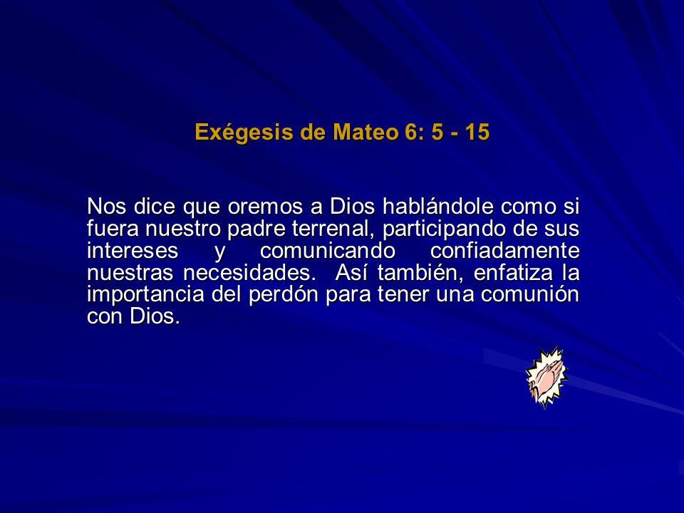 Exégesis de Mateo 6: 5 - 15 Nos dice que oremos a Dios hablándole como si fuera nuestro padre terrenal, participando de sus intereses y comunicando co