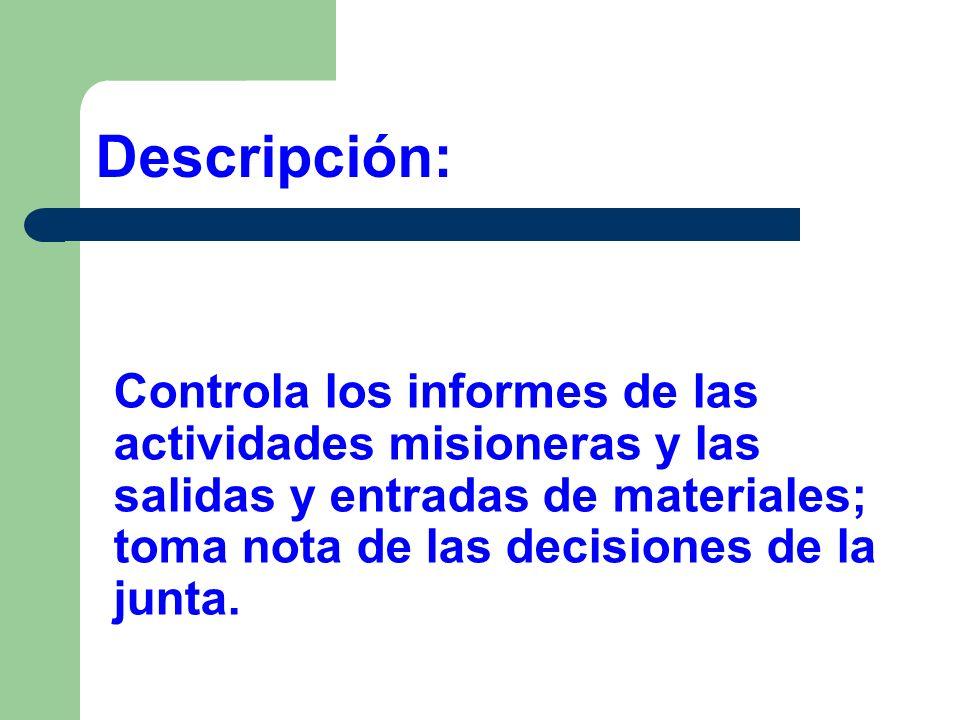 Controla los informes de las actividades misioneras y las salidas y entradas de materiales; toma nota de las decisiones de la junta. Descripción: