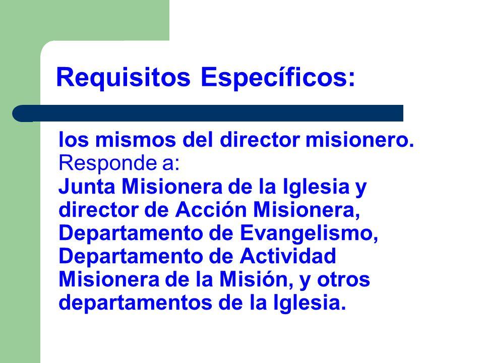 los mismos del director misionero. Responde a: Junta Misionera de la Iglesia y director de Acción Misionera, Departamento de Evangelismo, Departamento