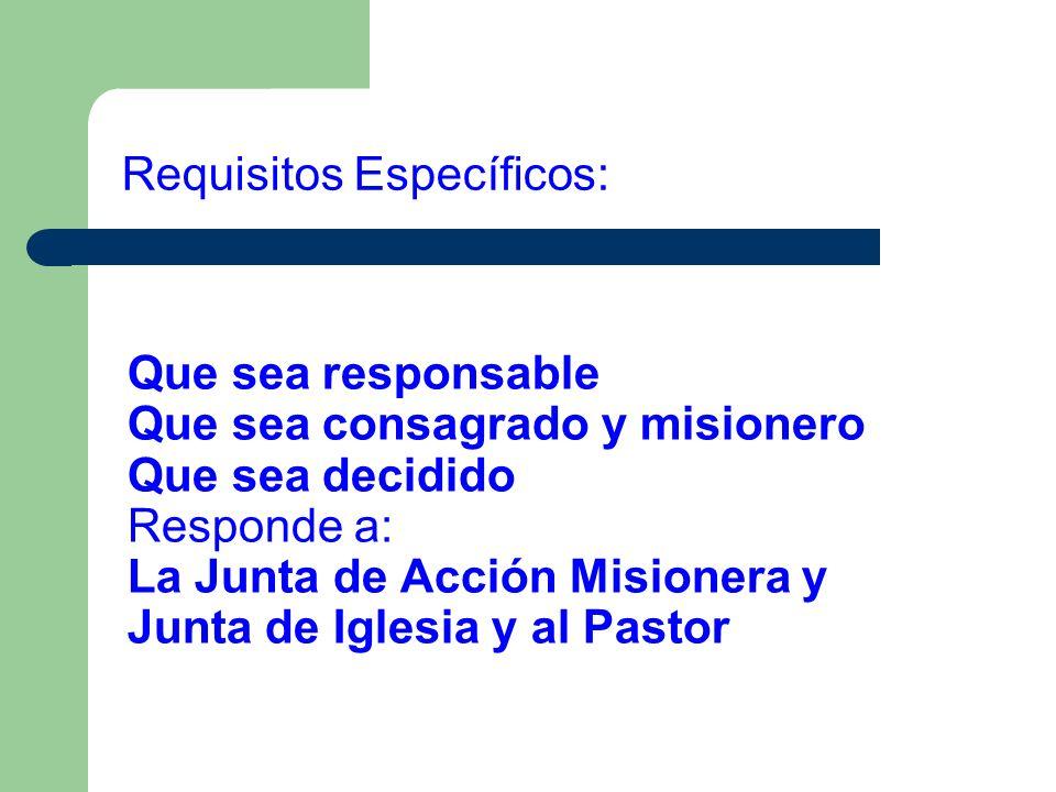 Que sea responsable Que sea consagrado y misionero Que sea decidido Responde a: La Junta de Acción Misionera y Junta de Iglesia y al Pastor Requisitos
