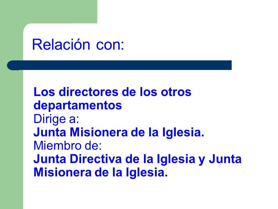 Los directores de los otros departamentos Dirige a: Junta Misionera de la Iglesia. Miembro de: Junta Directiva de la Iglesia y Junta Misionera de la I