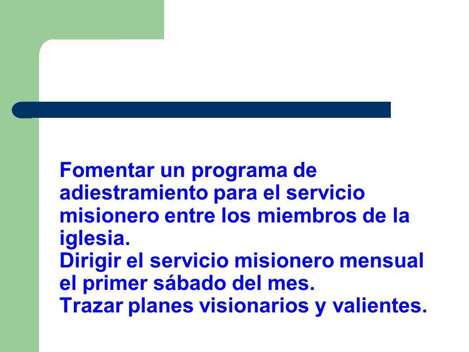 Fomentar un programa de adiestramiento para el servicio misionero entre los miembros de la iglesia. Dirigir el servicio misionero mensual el primer sá