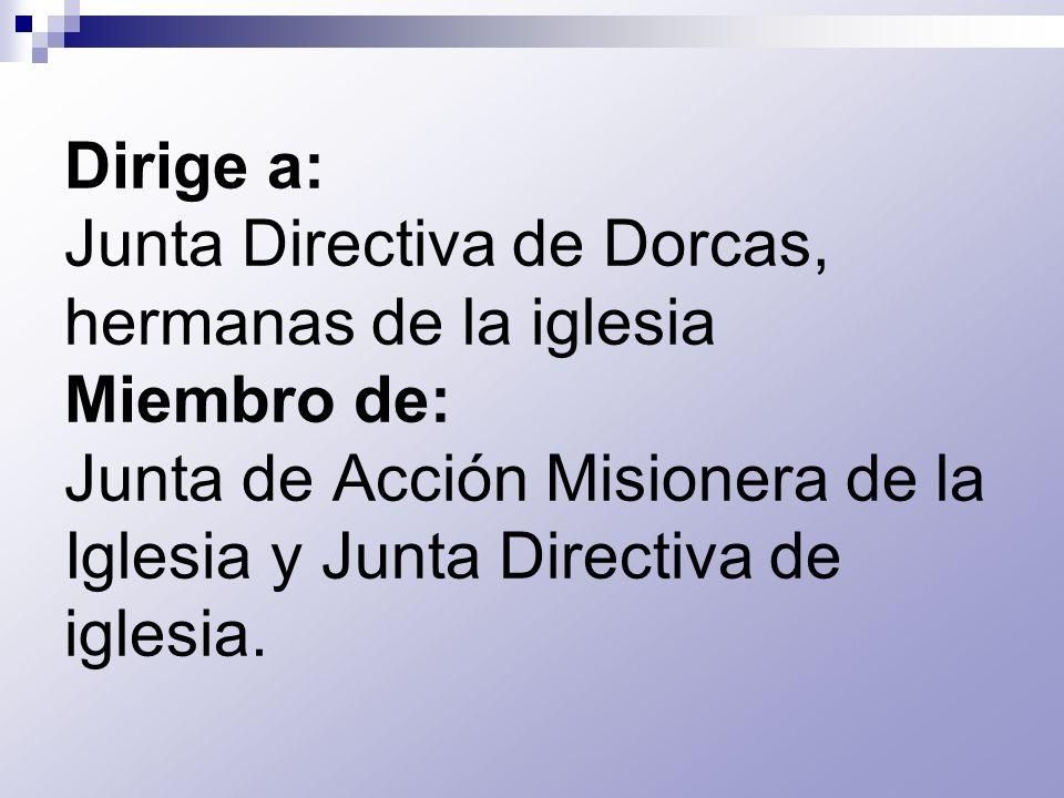 Dirige a: Junta Directiva de Dorcas, hermanas de la iglesia Miembro de: Junta de Acción Misionera de la Iglesia y Junta Directiva de iglesia.