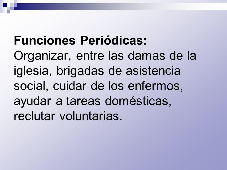 Funciones Periódicas: Organizar, entre las damas de la iglesia, brigadas de asistencia social, cuidar de los enfermos, ayudar a tareas domésticas, rec