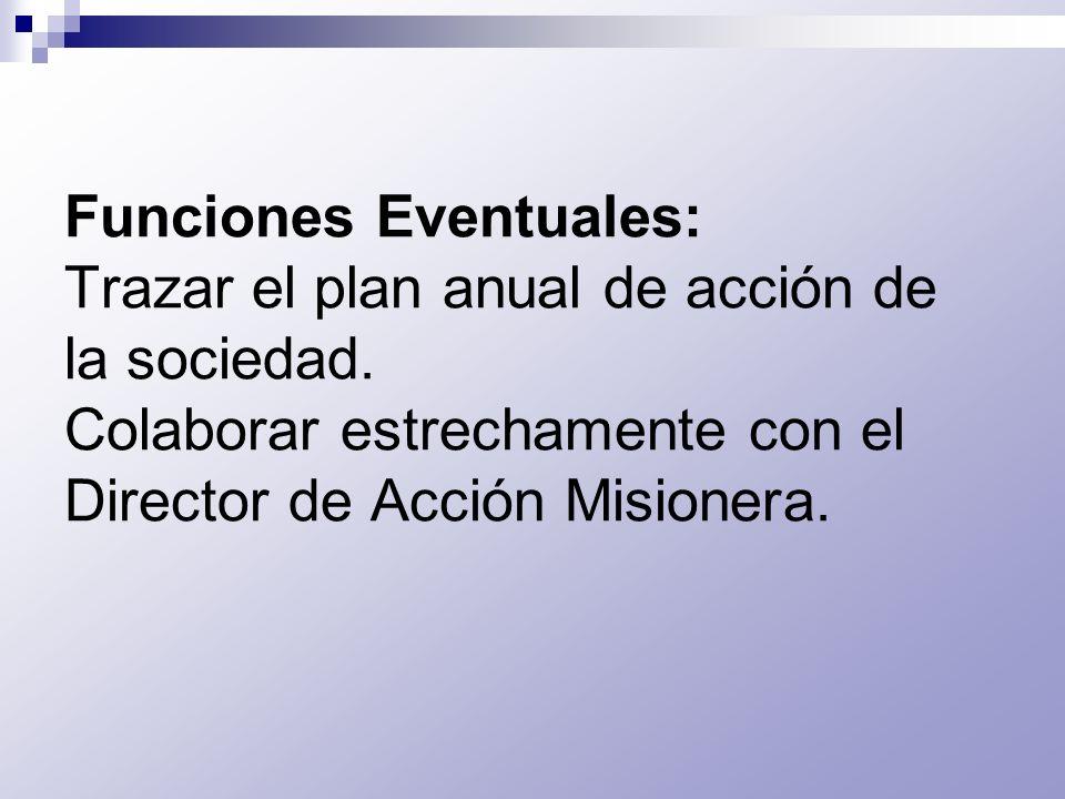Funciones Eventuales: Trazar el plan anual de acción de la sociedad. Colaborar estrechamente con el Director de Acción Misionera.