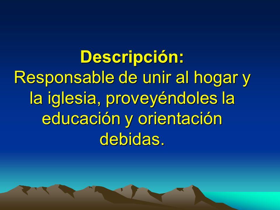 Descripción: Responsable de unir al hogar y la iglesia, proveyéndoles la educación y orientación debidas.