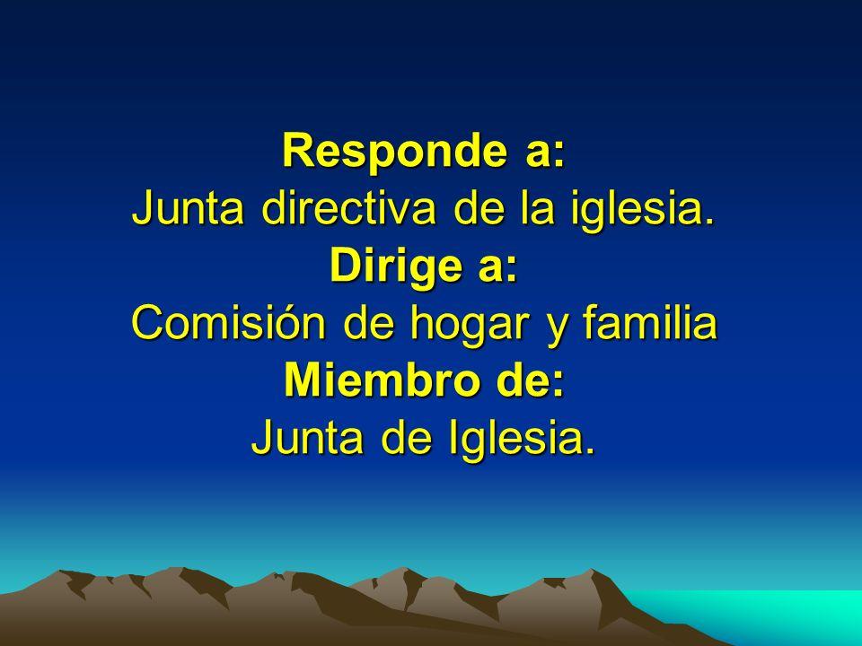 Responde a: Junta directiva de la iglesia. Dirige a: Comisión de hogar y familia Miembro de: Junta de Iglesia.