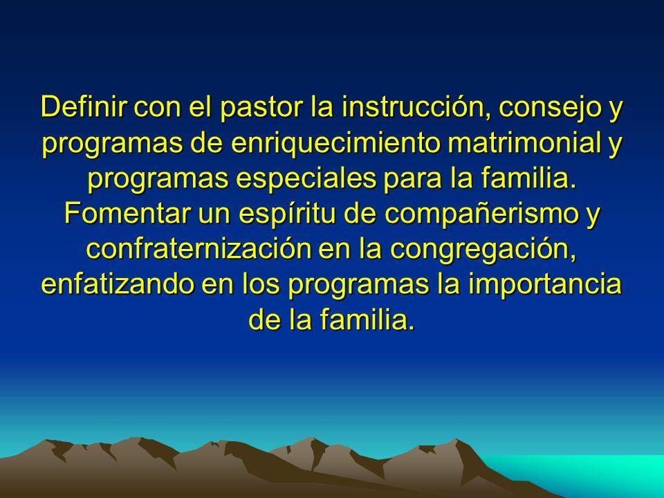 Definir con el pastor la instrucción, consejo y programas de enriquecimiento matrimonial y programas especiales para la familia. Fomentar un espíritu