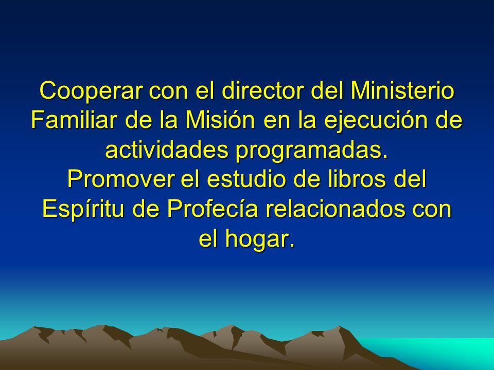 Cooperar con el director del Ministerio Familiar de la Misión en la ejecución de actividades programadas. Promover el estudio de libros del Espíritu d