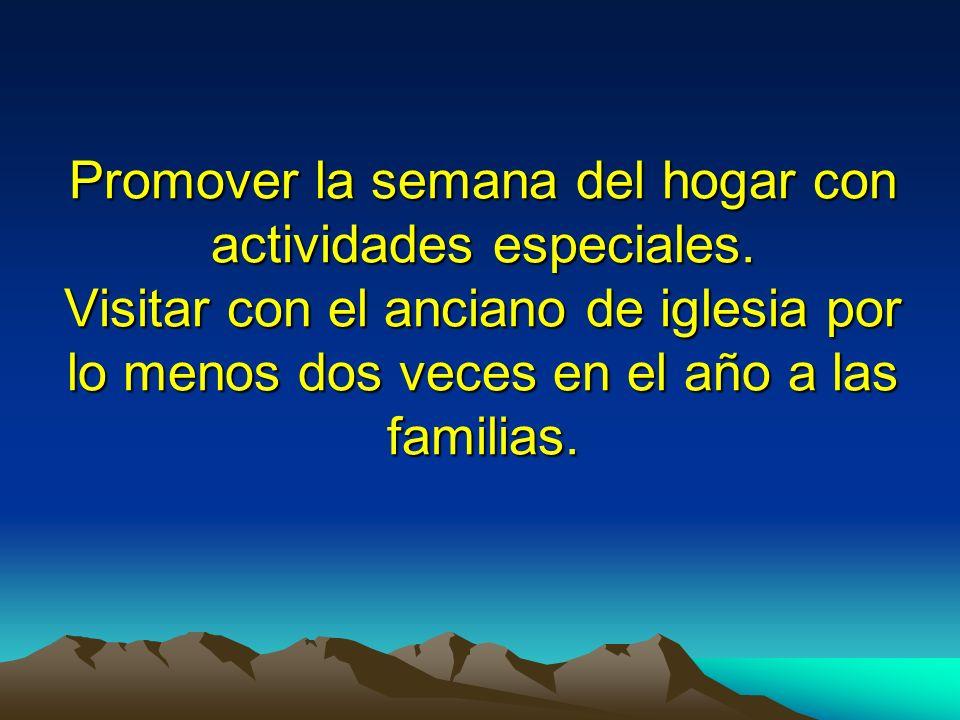 Promover la semana del hogar con actividades especiales. Visitar con el anciano de iglesia por lo menos dos veces en el año a las familias.