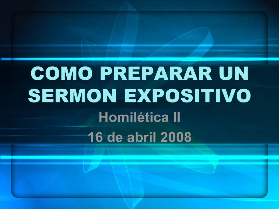 COMO PREPARAR UN SERMON EXPOSITIVO Homilética II 16 de abril 2008