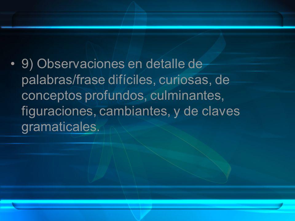 9) Observaciones en detalle de palabras/frase difíciles, curiosas, de conceptos profundos, culminantes, figuraciones, cambiantes, y de claves gramatic