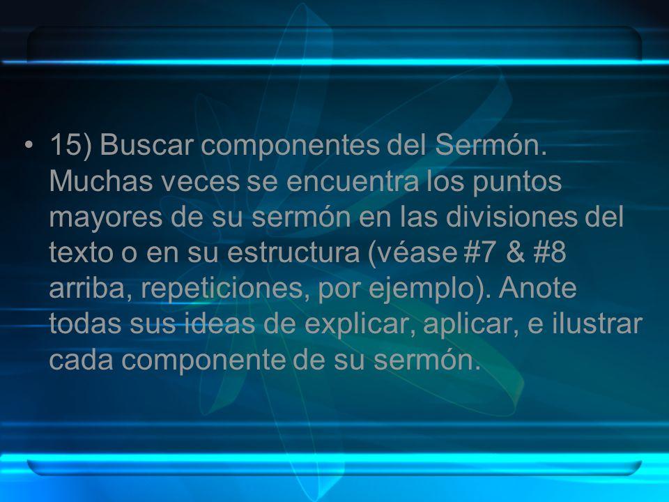 15) Buscar componentes del Sermón. Muchas veces se encuentra los puntos mayores de su sermón en las divisiones del texto o en su estructura (véase #7