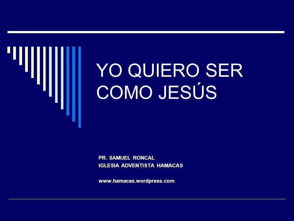 YO QUIERO SER COMO JESÚS PR. SAMUEL RONCAL IGLESIA ADVENTISTA HAMACAS www.hamacas.wordpress.com