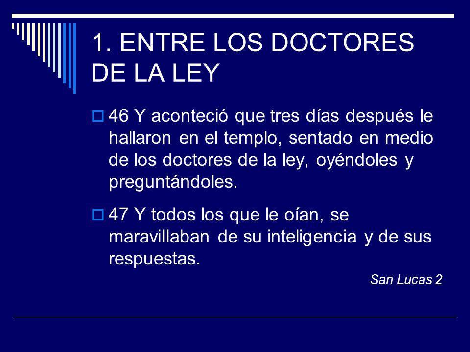 1. ENTRE LOS DOCTORES DE LA LEY 46 Y aconteció que tres días después le hallaron en el templo, sentado en medio de los doctores de la ley, oyéndoles y