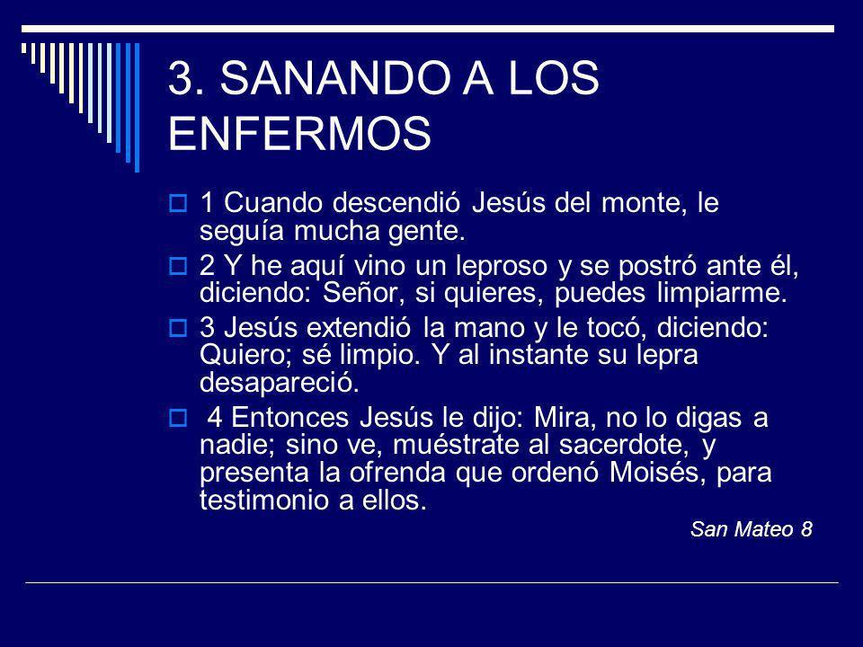3. SANANDO A LOS ENFERMOS 1 Cuando descendió Jesús del monte, le seguía mucha gente. 2 Y he aquí vino un leproso y se postró ante él, diciendo: Señor,