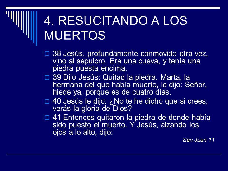 4. RESUCITANDO A LOS MUERTOS 38 Jesús, profundamente conmovido otra vez, vino al sepulcro. Era una cueva, y tenía una piedra puesta encima. 39 Dijo Je