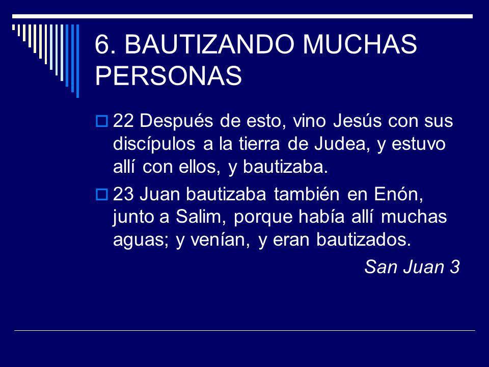 6. BAUTIZANDO MUCHAS PERSONAS 22 Después de esto, vino Jesús con sus discípulos a la tierra de Judea, y estuvo allí con ellos, y bautizaba. 23 Juan ba