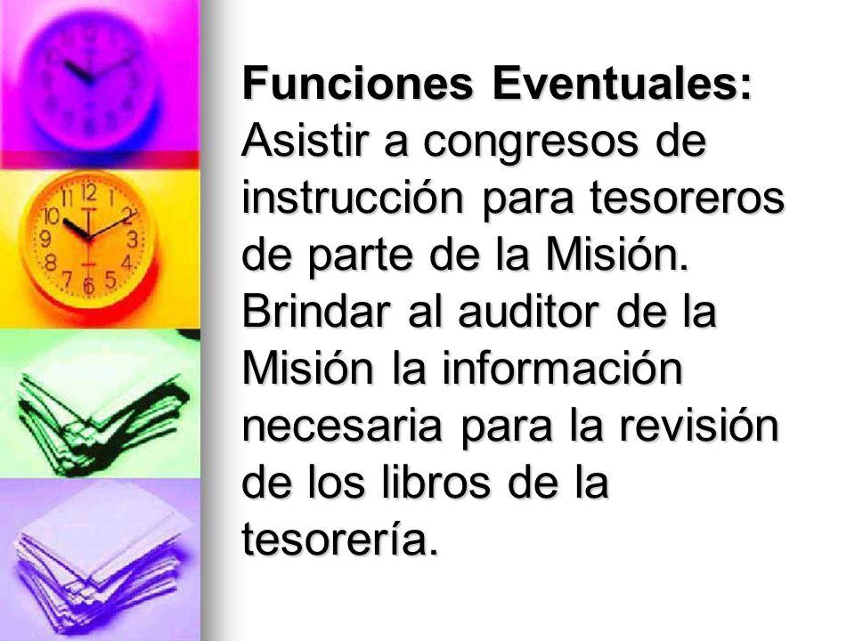 Funciones Eventuales: Asistir a congresos de instrucción para tesoreros de parte de la Misión. Brindar al auditor de la Misión la información necesari