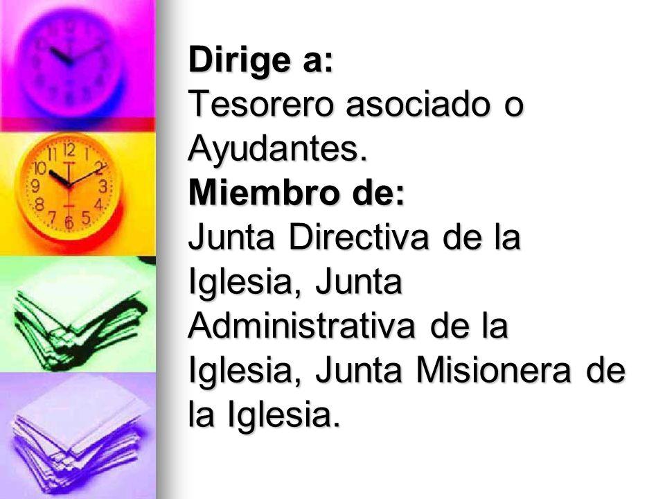 Dirige a: Tesorero asociado o Ayudantes. Miembro de: Junta Directiva de la Iglesia, Junta Administrativa de la Iglesia, Junta Misionera de la Iglesia.
