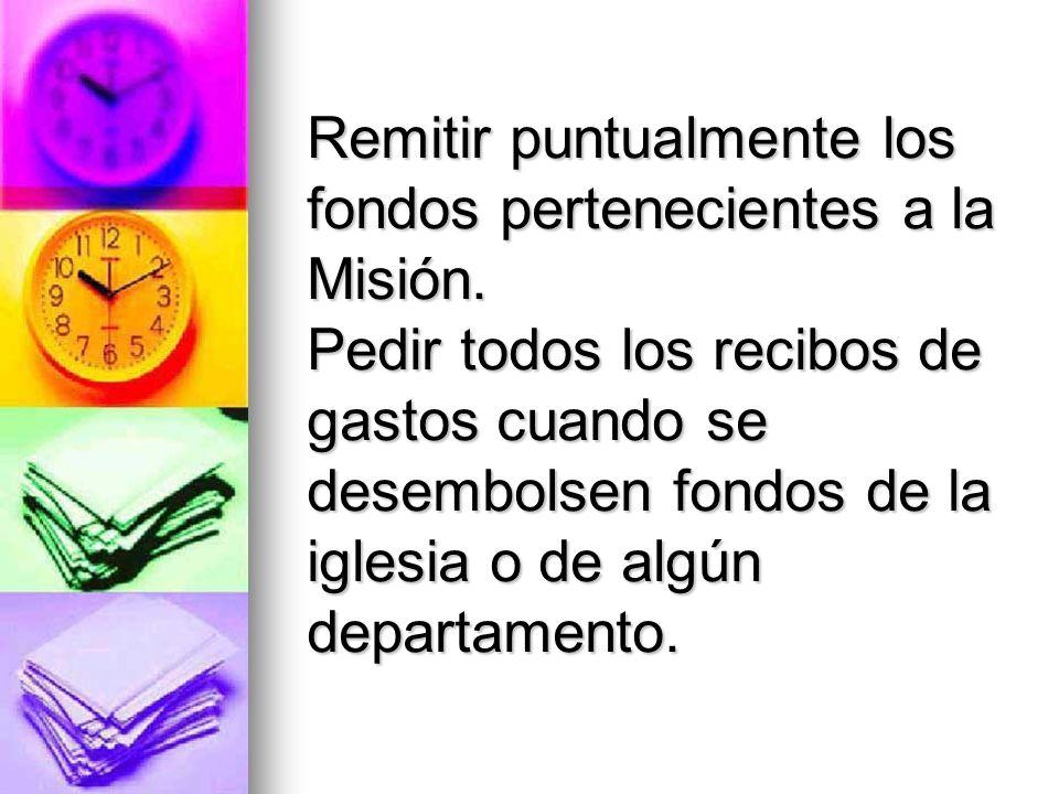 Remitir puntualmente los fondos pertenecientes a la Misión. Pedir todos los recibos de gastos cuando se desembolsen fondos de la iglesia o de algún de