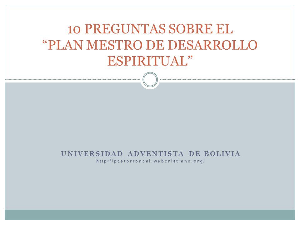 UNIVERSIDAD ADVENTISTA DE BOLIVIA http://pastorroncal.webcristiano.org/ 10 PREGUNTAS SOBRE EL PLAN MESTRO DE DESARROLLO ESPIRITUAL