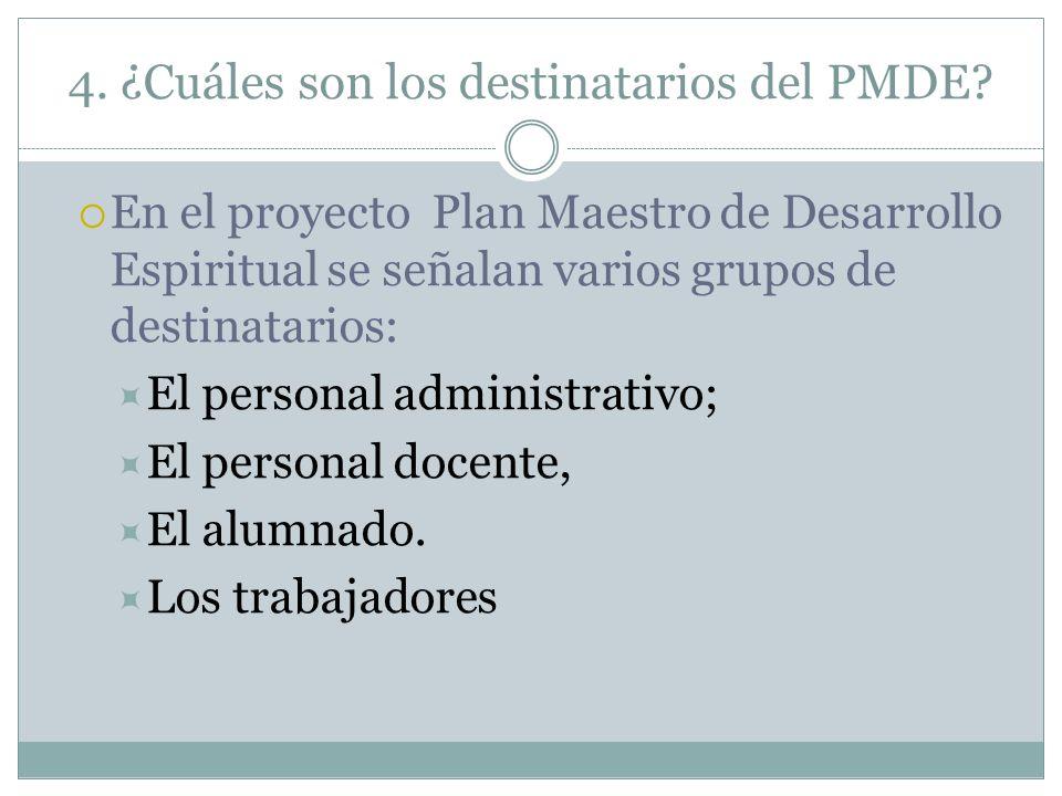 4. ¿Cuáles son los destinatarios del PMDE? En el proyecto Plan Maestro de Desarrollo Espiritual se señalan varios grupos de destinatarios: El personal
