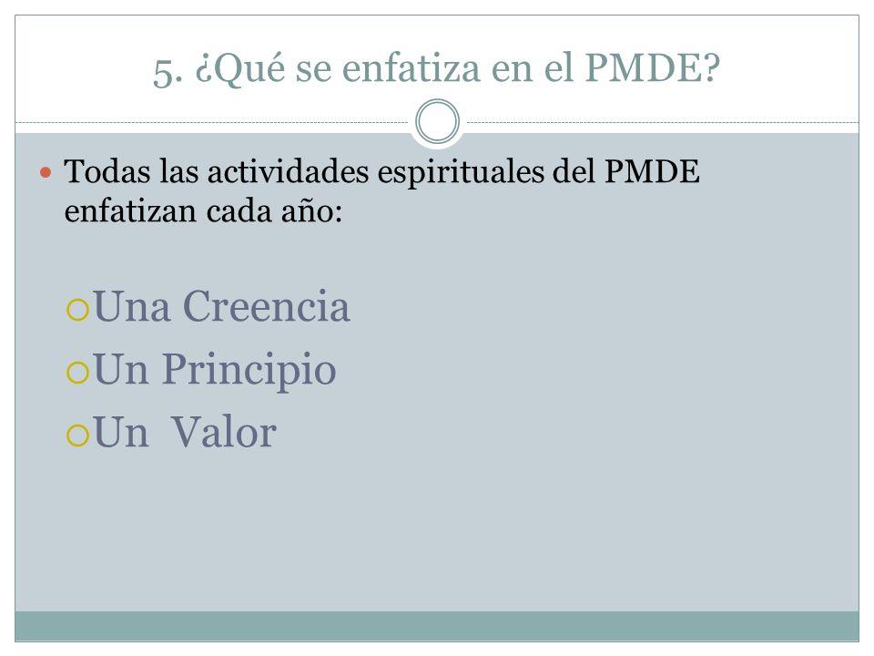 5. ¿Qué se enfatiza en el PMDE? Todas las actividades espirituales del PMDE enfatizan cada año: Una Creencia Un Principio Un Valor