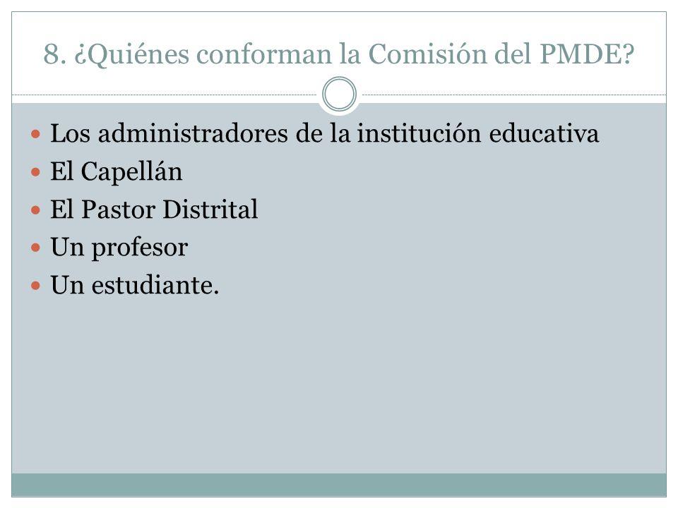 8. ¿Quiénes conforman la Comisión del PMDE? Los administradores de la institución educativa El Capellán El Pastor Distrital Un profesor Un estudiante.