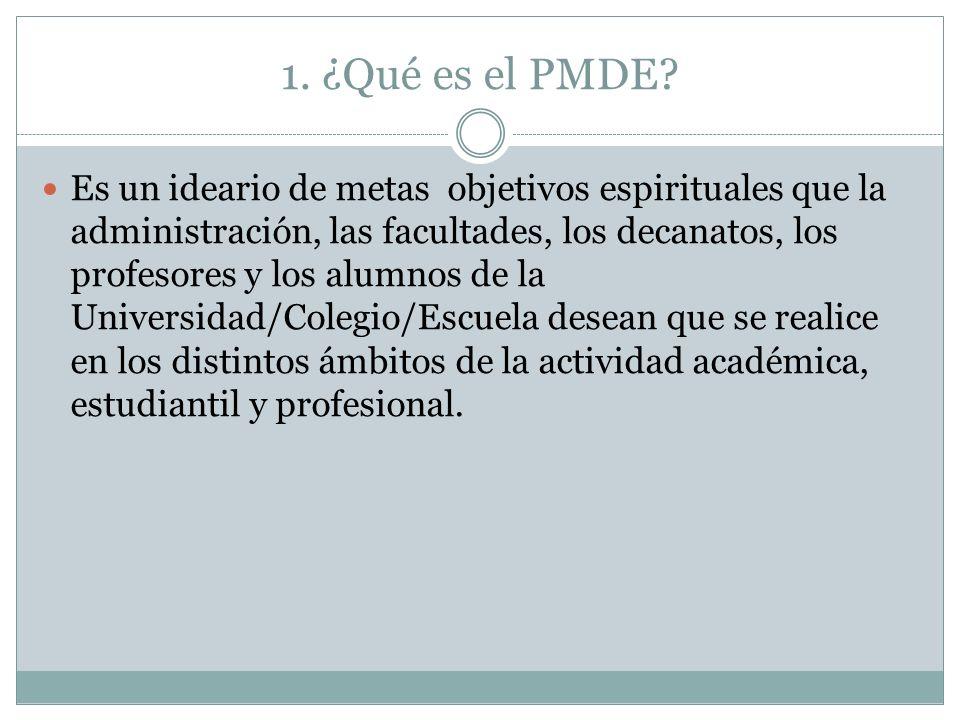 1. ¿Qué es el PMDE? Es un ideario de metas objetivos espirituales que la administración, las facultades, los decanatos, los profesores y los alumnos d