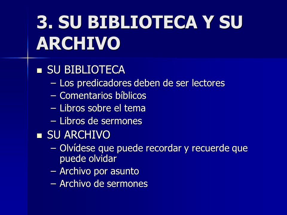 3. SU BIBLIOTECA Y SU ARCHIVO SU BIBLIOTECA SU BIBLIOTECA –Los predicadores deben de ser lectores –Comentarios bíblicos –Libros sobre el tema –Libros