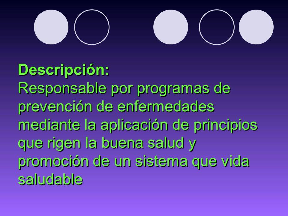 Descripción: Responsable por programas de prevención de enfermedades mediante la aplicación de principios que rigen la buena salud y promoción de un s