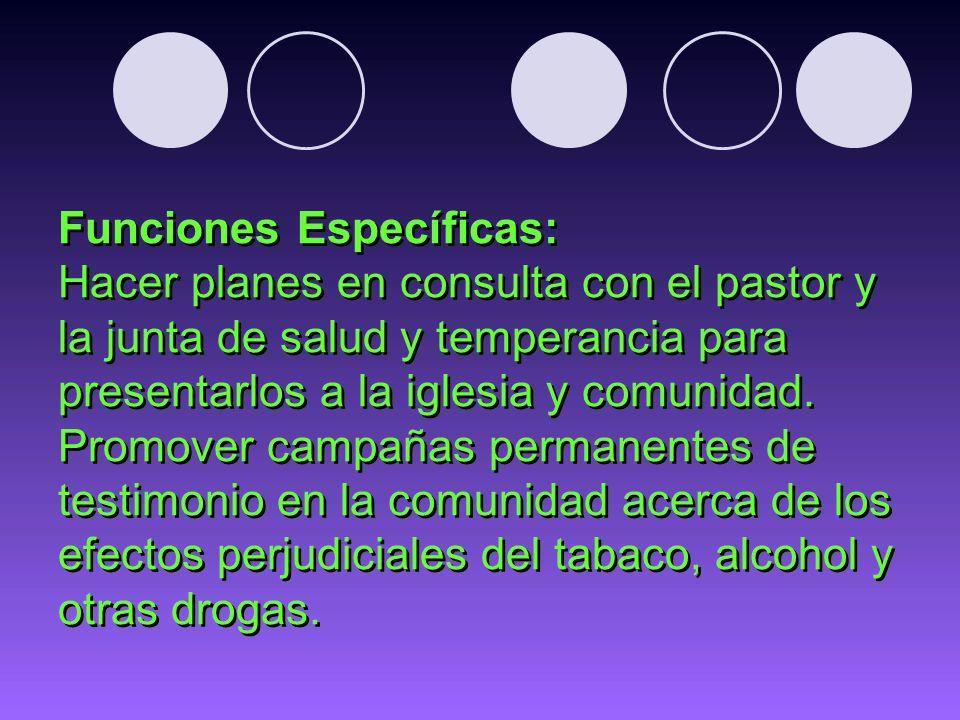 Funciones Específicas: Hacer planes en consulta con el pastor y la junta de salud y temperancia para presentarlos a la iglesia y comunidad. Promover c