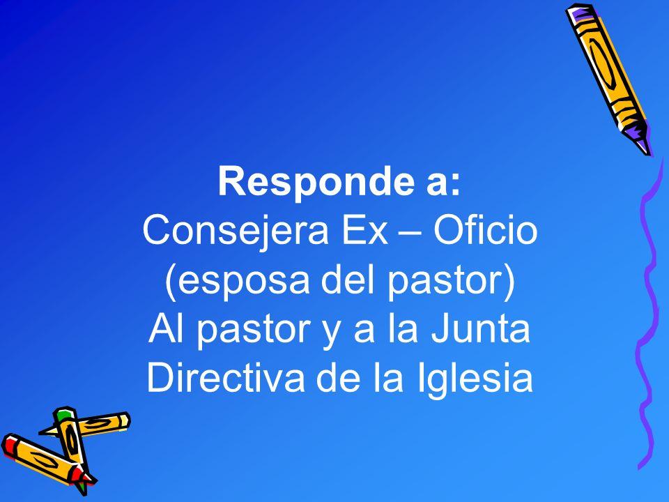 Responde a: Consejera Ex – Oficio (esposa del pastor) Al pastor y a la Junta Directiva de la Iglesia