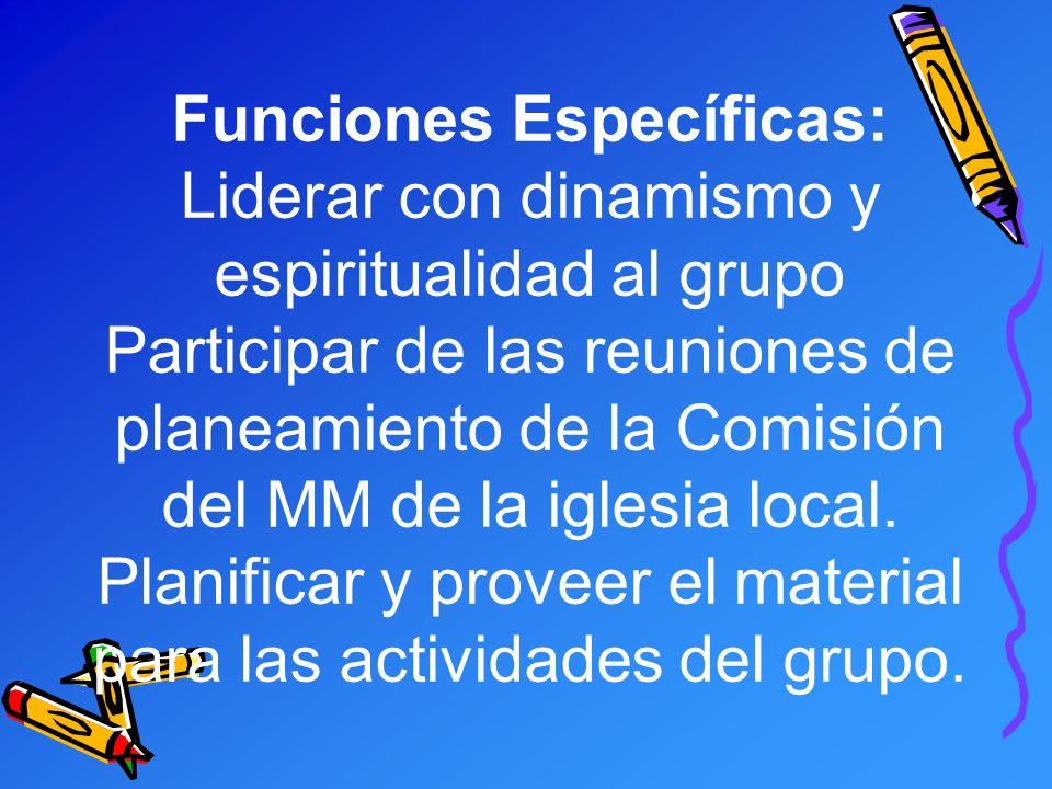 Funciones Específicas: Liderar con dinamismo y espiritualidad al grupo Participar de las reuniones de planeamiento de la Comisión del MM de la iglesia local.