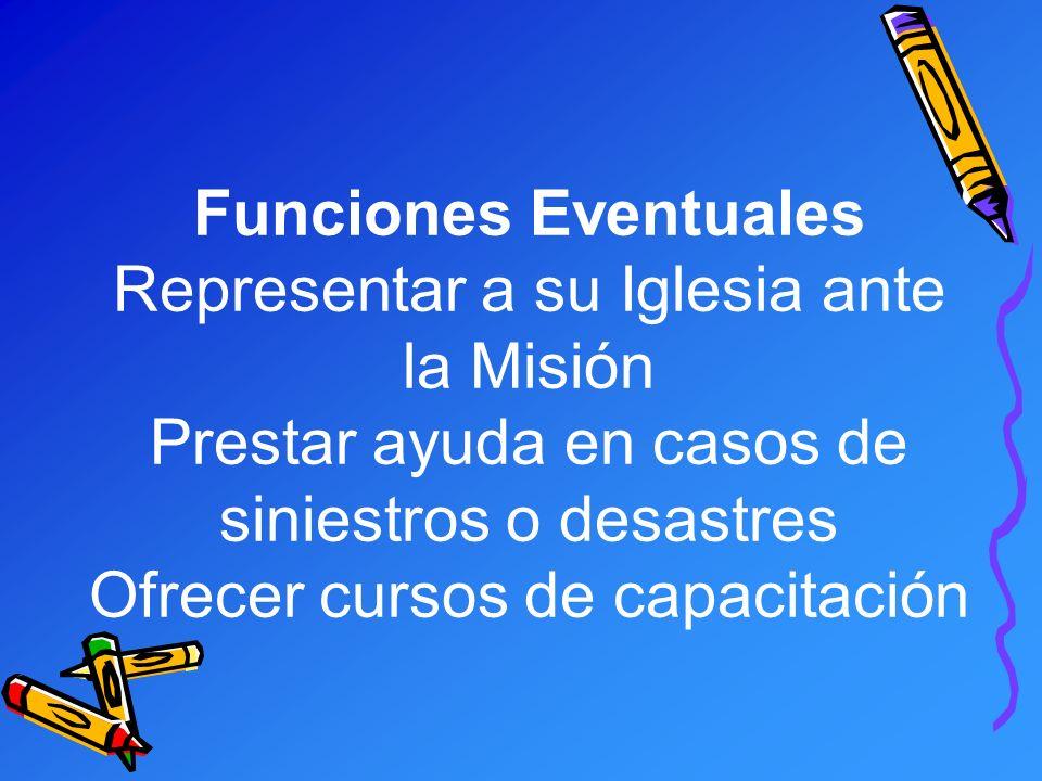 Funciones Eventuales Representar a su Iglesia ante la Misión Prestar ayuda en casos de siniestros o desastres Ofrecer cursos de capacitación