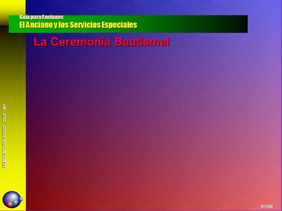 AM - DSA - GUÍA PARA ANCIANOS La Ceremonia Bautismal Guía para Ancianos El Anciano y los Servicios Especiales 01/08