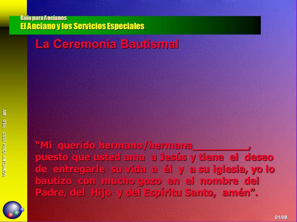 AM - DSA - GUÍA PARA ANCIANOS La Ceremonia Bautismal Guía para Ancianos El Anciano y los Servicios Especiales 01/08 Mi querido hermano/hermana________