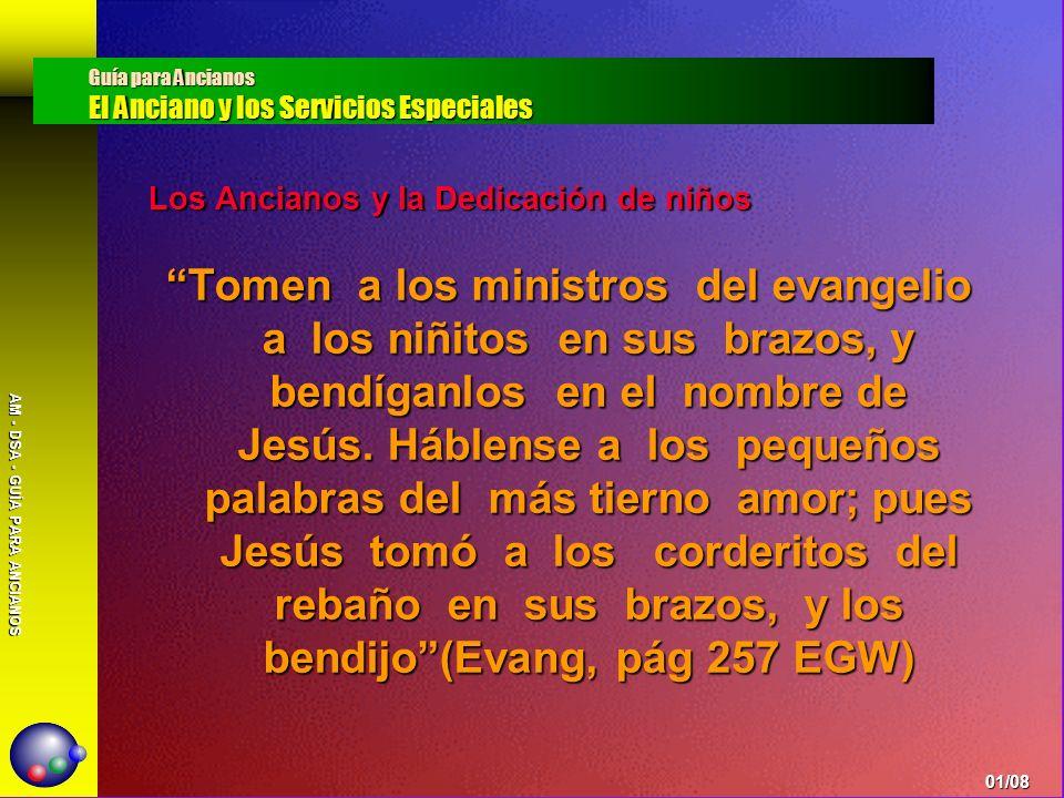 AM - DSA - GUÍA PARA ANCIANOS Los Ancianos y la Dedicación de niños Tomen a los ministros del evangelio a los niñitos en sus brazos, y bendíganlos en