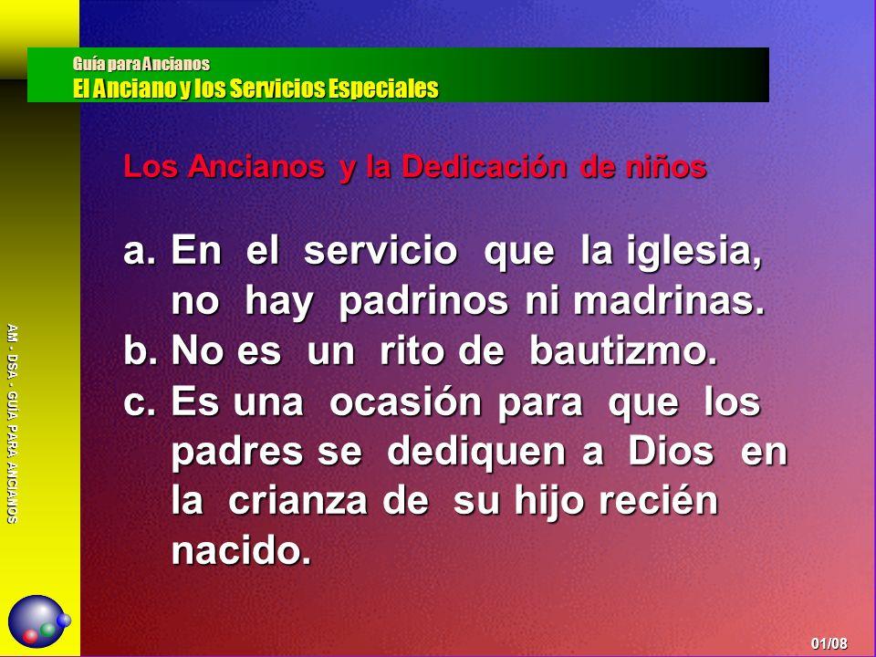 AM - DSA - GUÍA PARA ANCIANOS Los Ancianos y la Dedicación de niños a.En el servicio que la iglesia, no hay padrinos ni madrinas. b.No es un rito de b