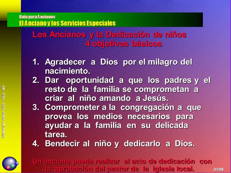 AM - DSA - GUÍA PARA ANCIANOS Los Ancianos y la Dedicación de niños 4 objetivos básicos 1.Agradecer a Dios por el milagro del nacimiento. 2.Dar oportu