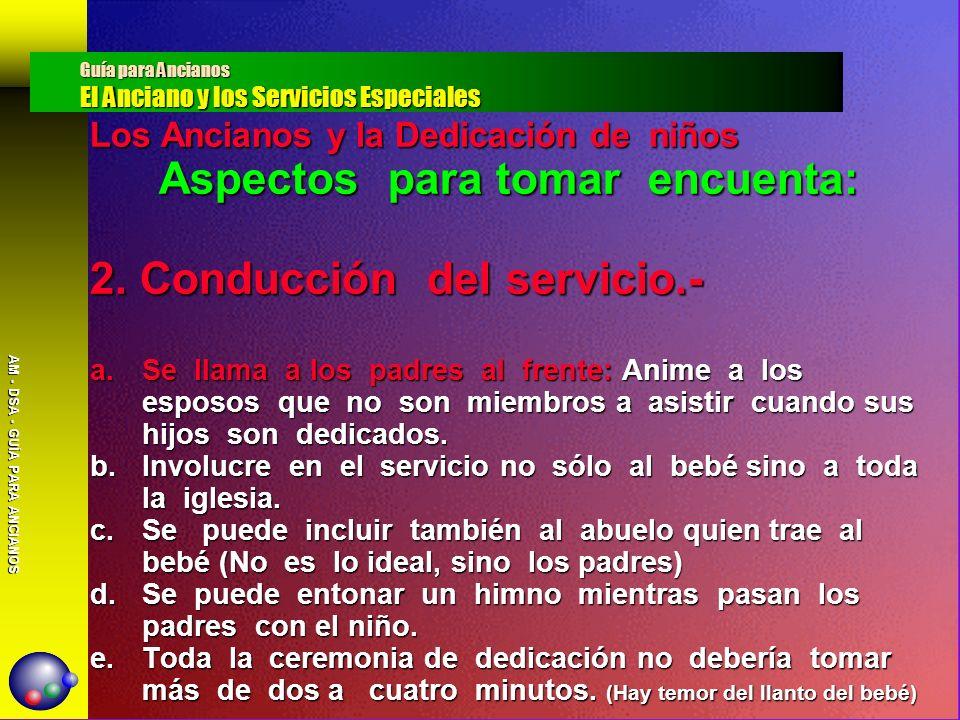 AM - DSA - GUÍA PARA ANCIANOS Los Ancianos y la Dedicación de niños Aspectos para tomar encuenta: 2. Conducción del servicio.- a.Se llama a los padres