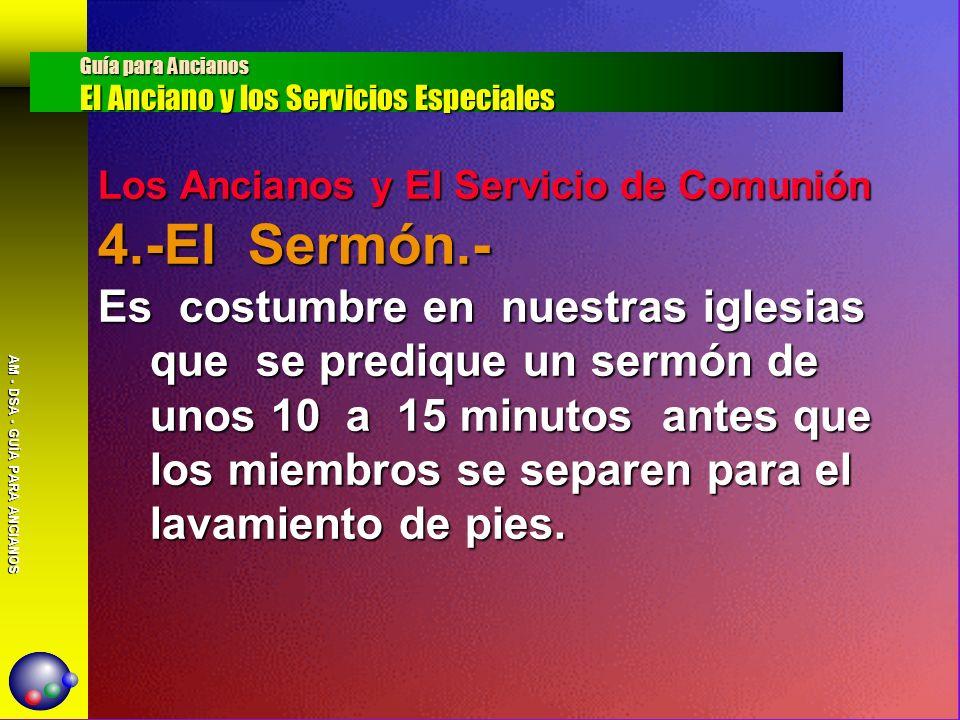 AM - DSA - GUÍA PARA ANCIANOS Los Ancianos y El Servicio de Comunión 4.-El Sermón.- Es costumbre en nuestras iglesias que se predique un sermón de uno