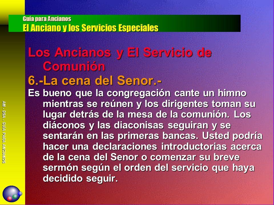 AM - DSA - GUÍA PARA ANCIANOS Los Ancianos y El Servicio de Comunión 6.-La cena del Senor.- Es bueno que la congregación cante un himno mientras se re