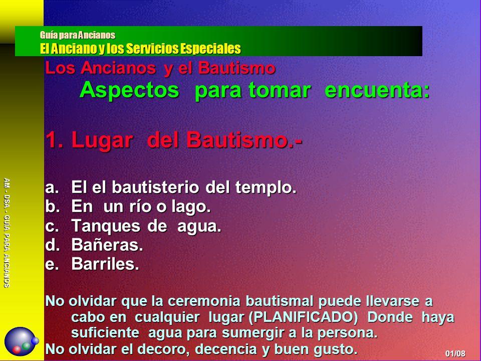 AM - DSA - GUÍA PARA ANCIANOS Los Ancianos y el Bautismo Aspectos para tomar encuenta: 1.Lugar del Bautismo.- a.El el bautisterio del templo. b.En un